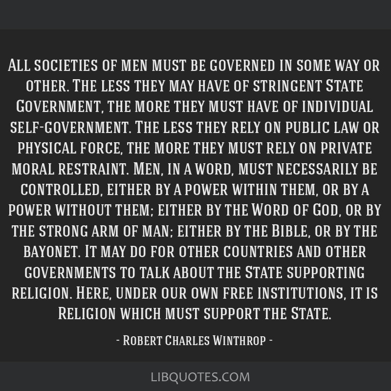 All societies of men must be governed in some way or other. The less they may have of stringent State Government, the more they must have of...