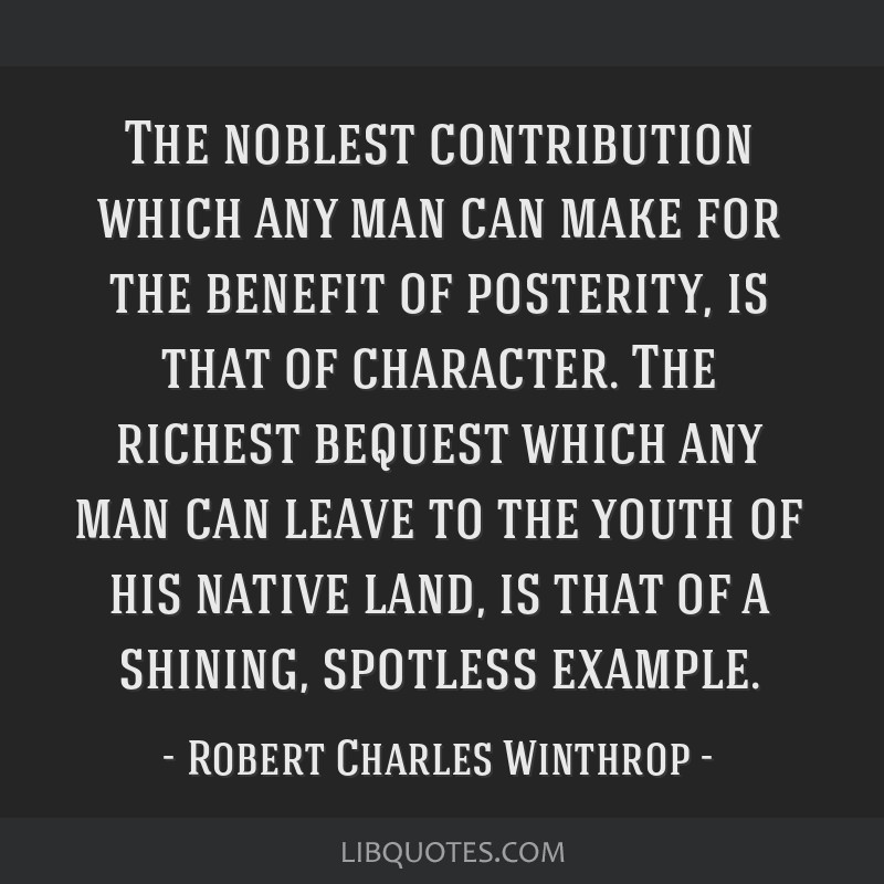 The noblest contribution which any man can make for the benefit of posterity, is that of character. The richest bequest which any man can leave to...