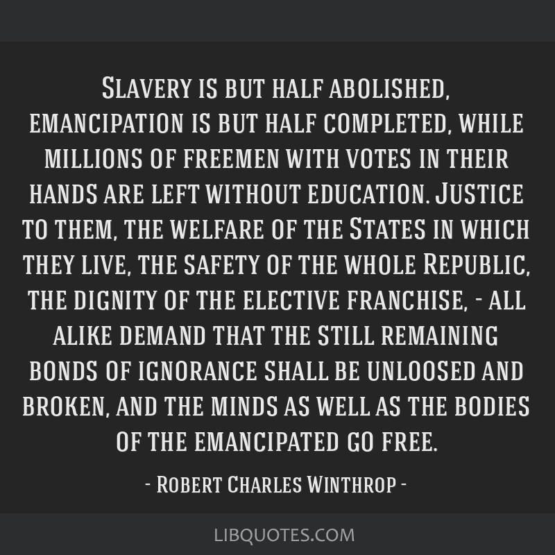Slavery is but half abolished, emancipation is but half completed, while millions of freemen with votes in their hands are left without education....
