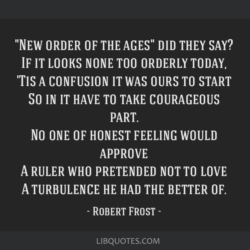 New order of the ages did they say? If it looks none too orderly today, 'Tis a confusion it was ours to start So in it have to take courageous part....