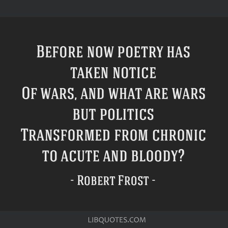 Before now poetry has taken notice Of wars, and what are wars but politics Transformed from chronic to acute and bloody?