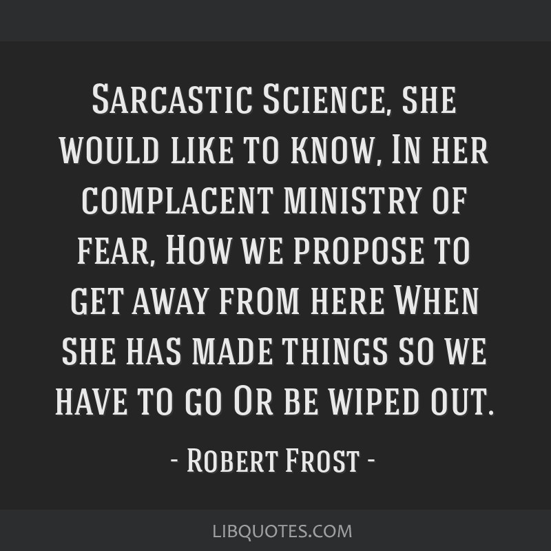 Sarcastic Science, she would like to know, In her complacent ministry of fear, How we propose to get away from here When she has made things so we...
