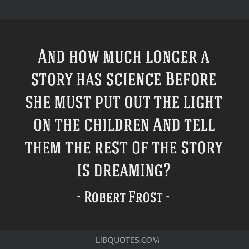 And how much longer a story has science Before she must put out the light on the children And tell them the rest of the story is dreaming?