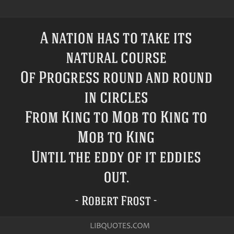 A nation has to take its natural course Of Progress round and round in circles From King to Mob to King to Mob to King Until the eddy of it eddies...