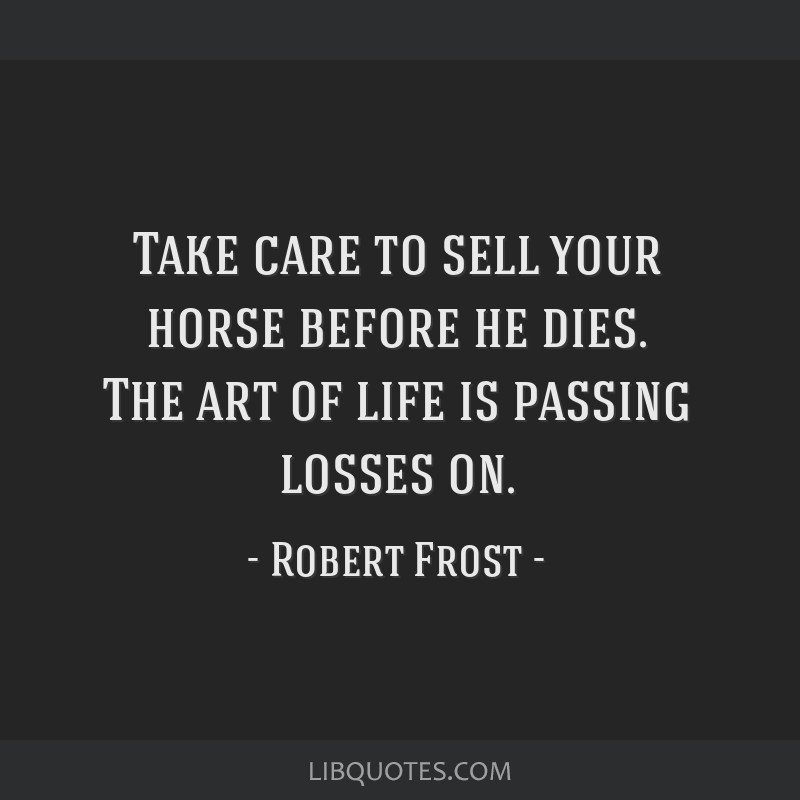 Take care to sell your horse before he dies. The art of life is passing losses on.