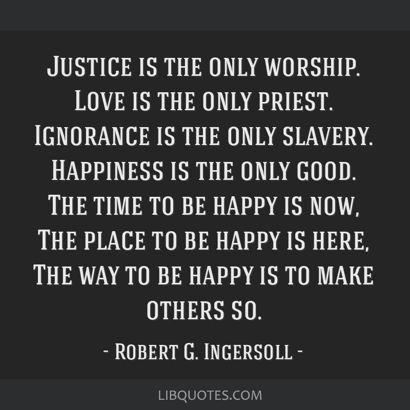 Justice is the only worship. Love is the only priest. Ignorance is the only slavery. Happiness is the only good. The time to be happy is now, The...
