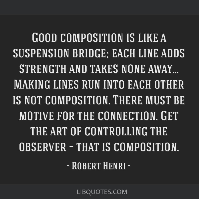 Good composition is like a suspension bridge; each line adds strength and takes none away... Making lines run into each other is not composition....