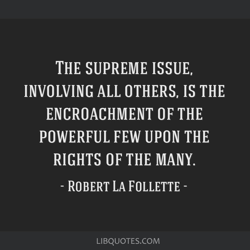 The supreme issue, involving all others, is the encroachment of the powerful few upon the rights of the many.