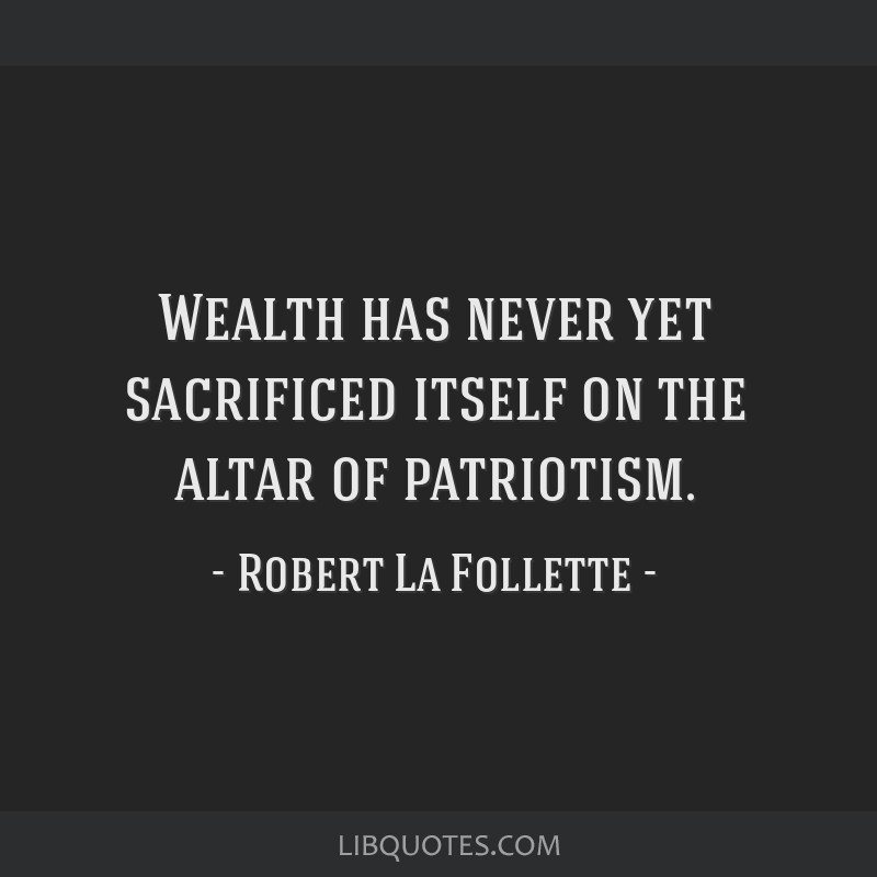 Wealth has never yet sacrificed itself on the altar of patriotism.