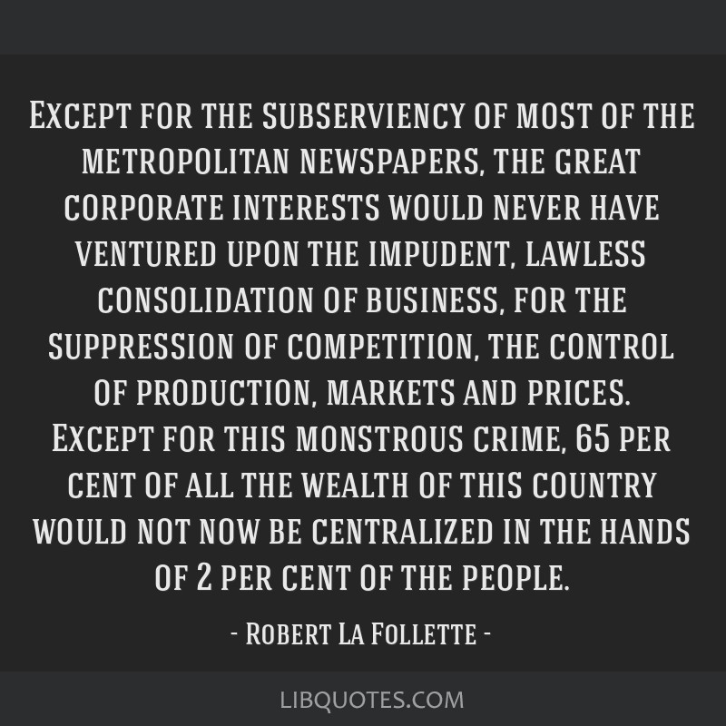 Except for the subserviency of most of the metropolitan newspapers, the great corporate interests would never have ventured upon the impudent,...