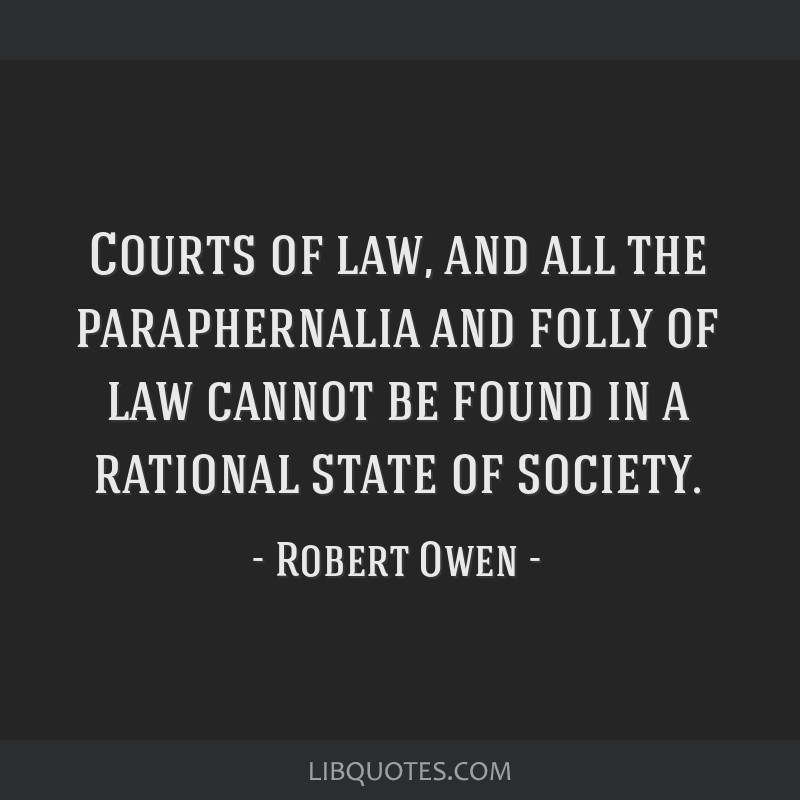 Courts of law, and all the paraphernalia and folly of law cannot be found in a rational state of society.