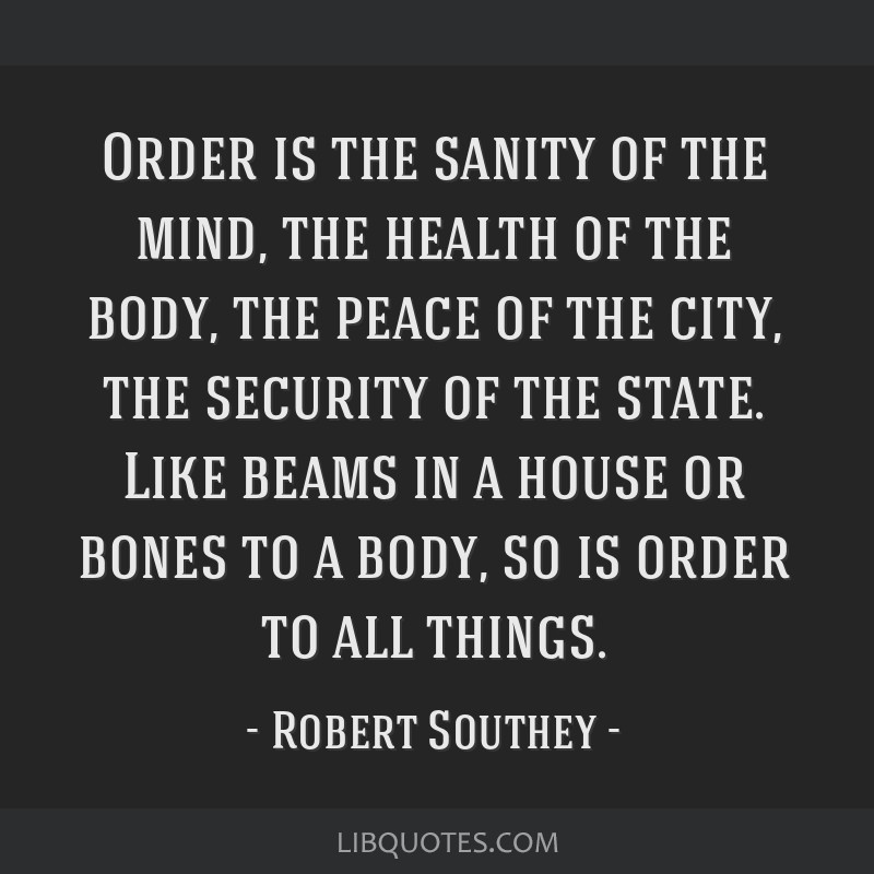Order is the sanity of the mind, the health of the body, the peace of the city, the security of the state. Like beams in a house or bones to a body,...