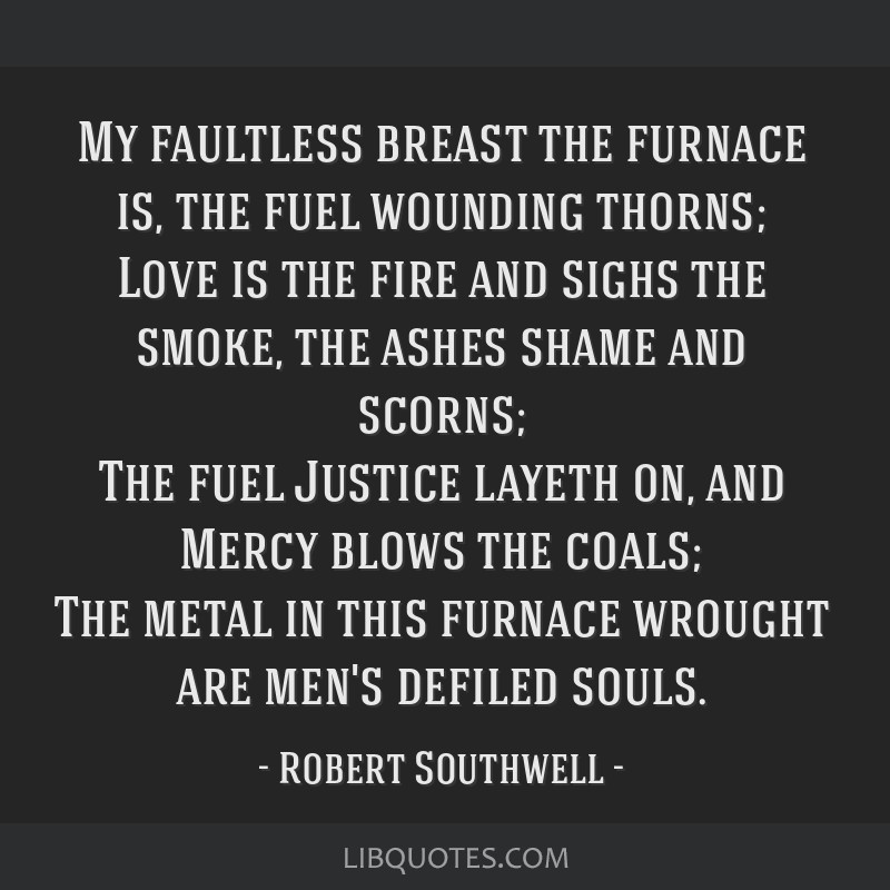My faultless breast the furnace is, the fuel wounding thorns; Love is the fire and sighs the smoke, the ashes shame and scorns; The fuel Justice...
