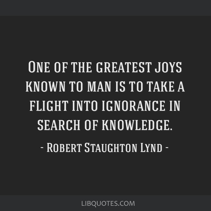 One of the greatest joys known to man is to take a flight into ignorance in search of knowledge.