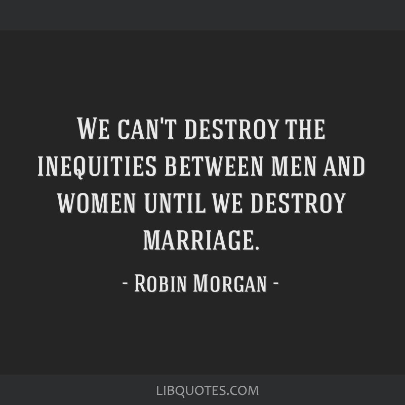 We can't destroy the inequities between men and women until we destroy marriage.