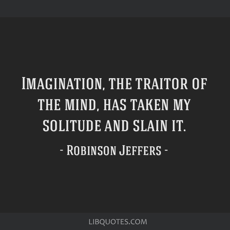 Imagination, the traitor of the mind, has taken my solitude and slain it.