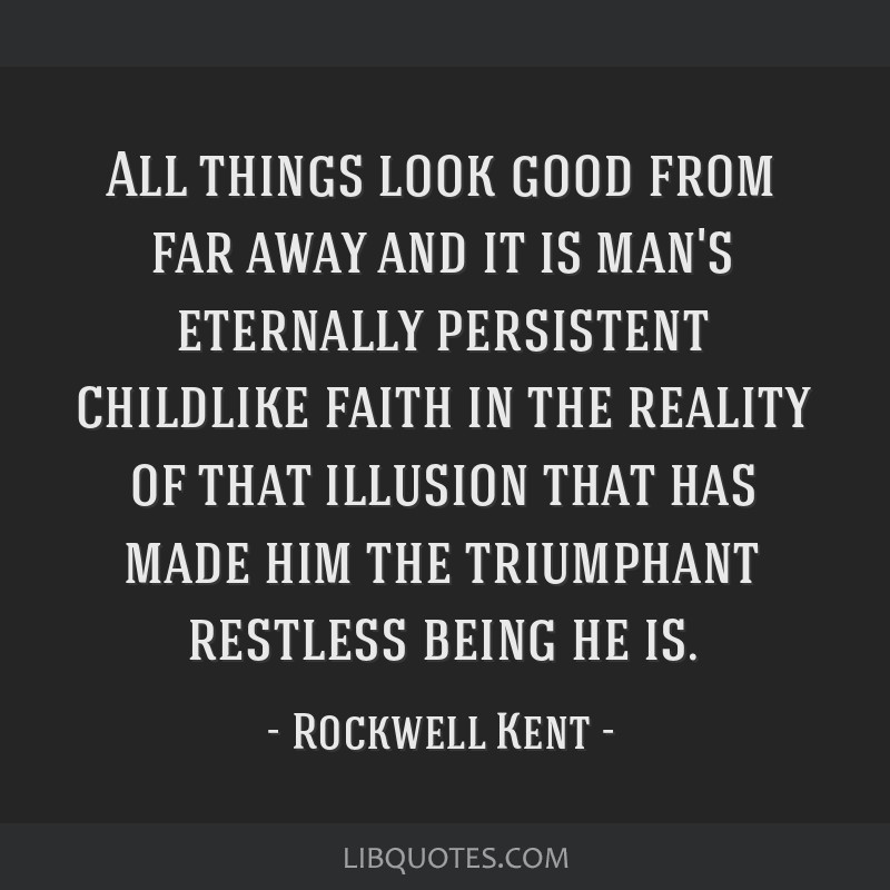 All things look good from far away and it is man's eternally persistent childlike faith in the reality of that illusion that has made him the...