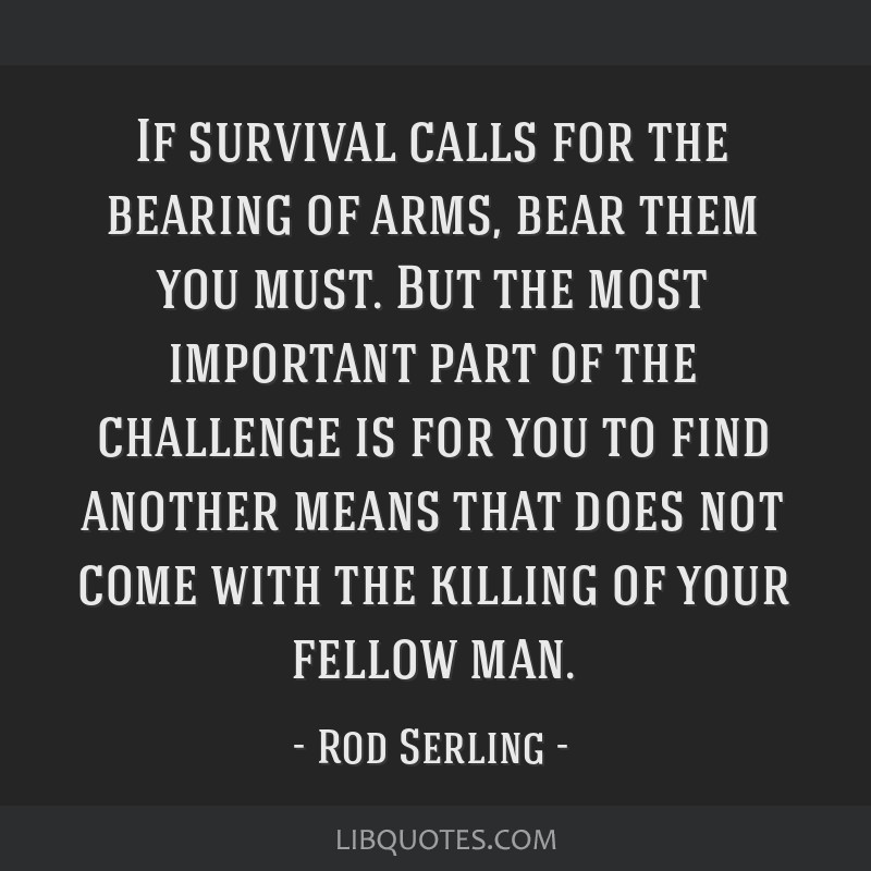 If survival calls for the bearing of arms, bear them you must. But the most important part of the challenge is for you to find another means that...
