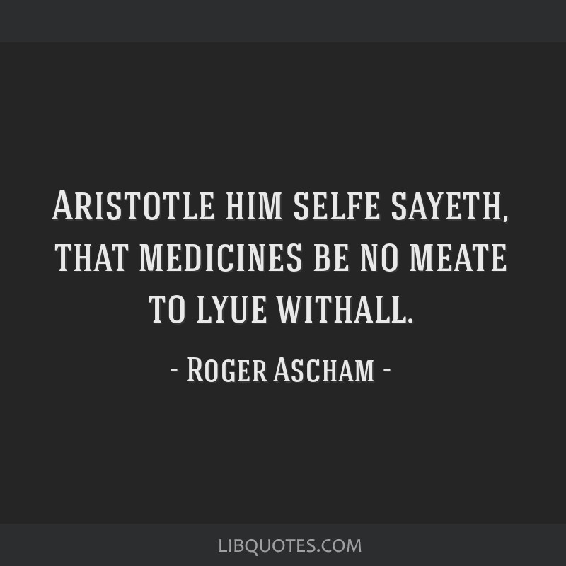Aristotle him selfe sayeth, that medicines be no meate to lyue withall.