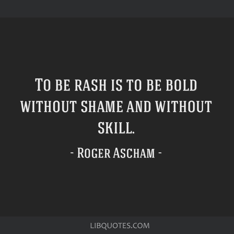 To be rash is to be bold without shame and without skill.