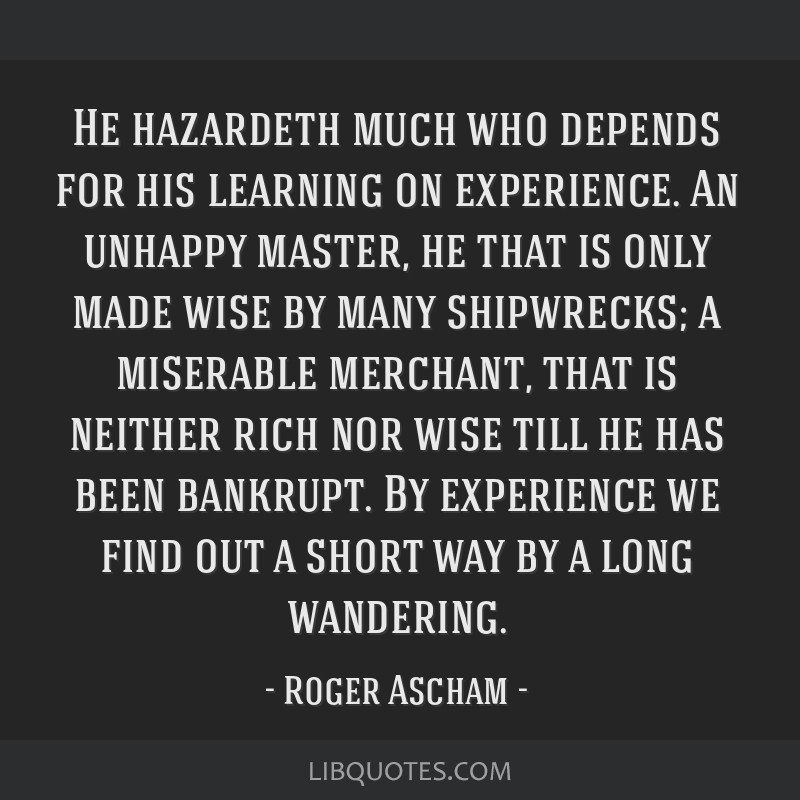 He hazardeth much who depends for his learning on experience. An unhappy master, he that is only made wise by many shipwrecks; a miserable merchant,...