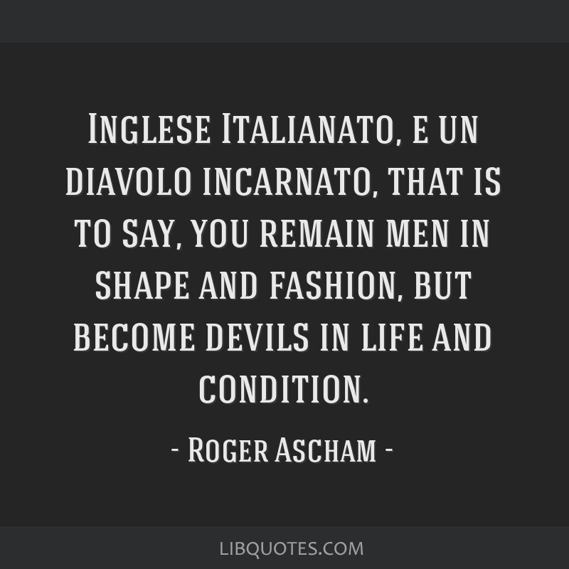 Inglese Italianato, e un diavolo incarnato, that is to say, you remain men in shape and fashion, but become devils in life and condition.