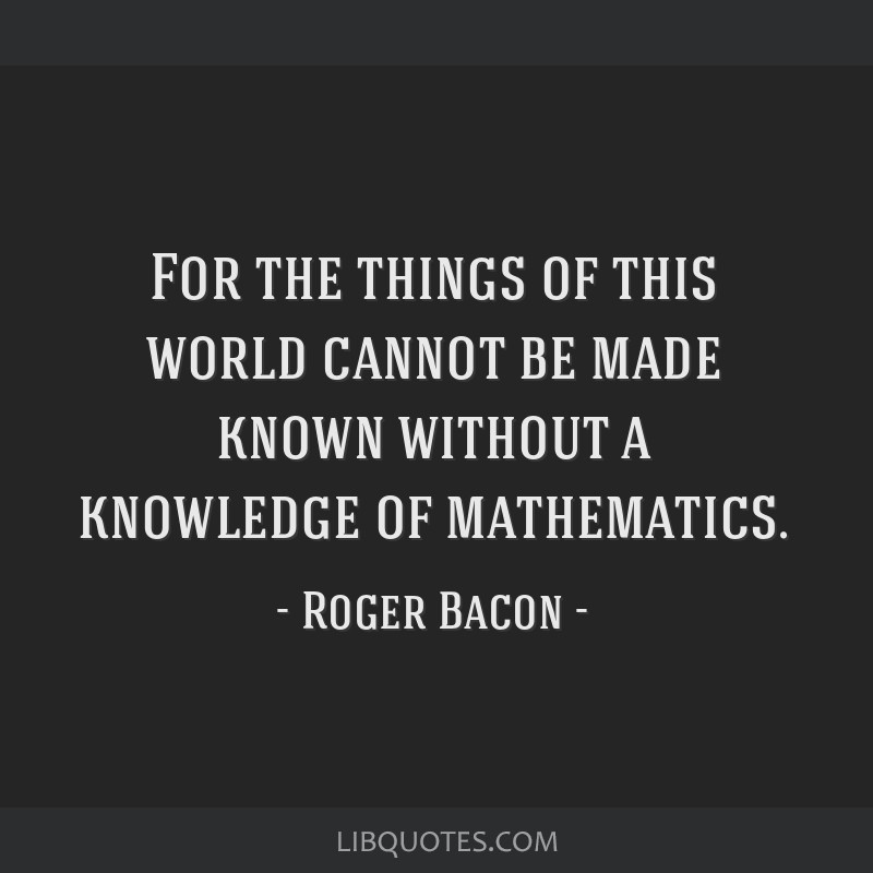 For the things of this world cannot be made known without a knowledge of mathematics.