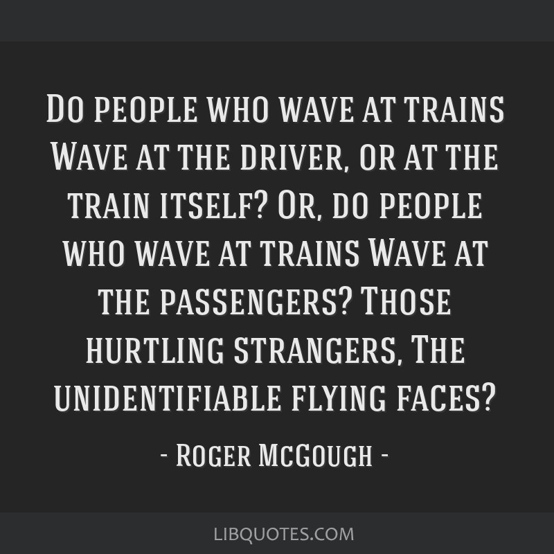 Do people who wave at trains Wave at the driver, or at the train itself? Or, do people who wave at trains Wave at the passengers? Those hurtling...