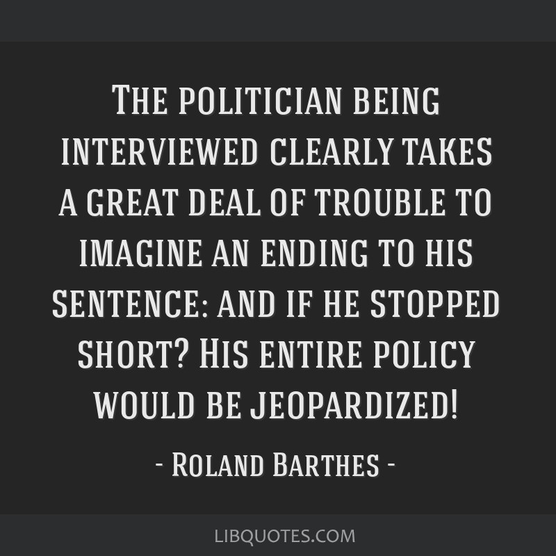 The politician being interviewed clearly takes a great deal of trouble to imagine an ending to his sentence: and if he stopped short? His entire...