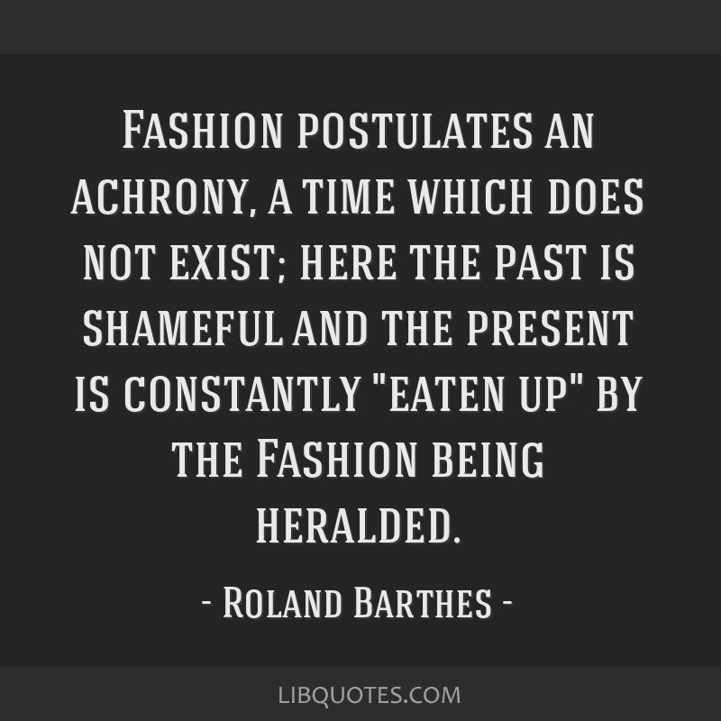 Fashion postulates an achrony, a time which does not exist; here the past is shameful and the present is constantly eaten up by the Fashion being...