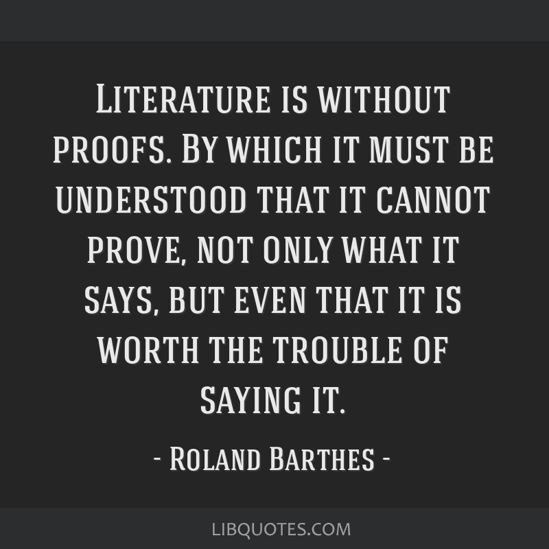 Literature is without proofs. By which it must be understood that it cannot prove, not only what it says, but even that it is worth the trouble of...