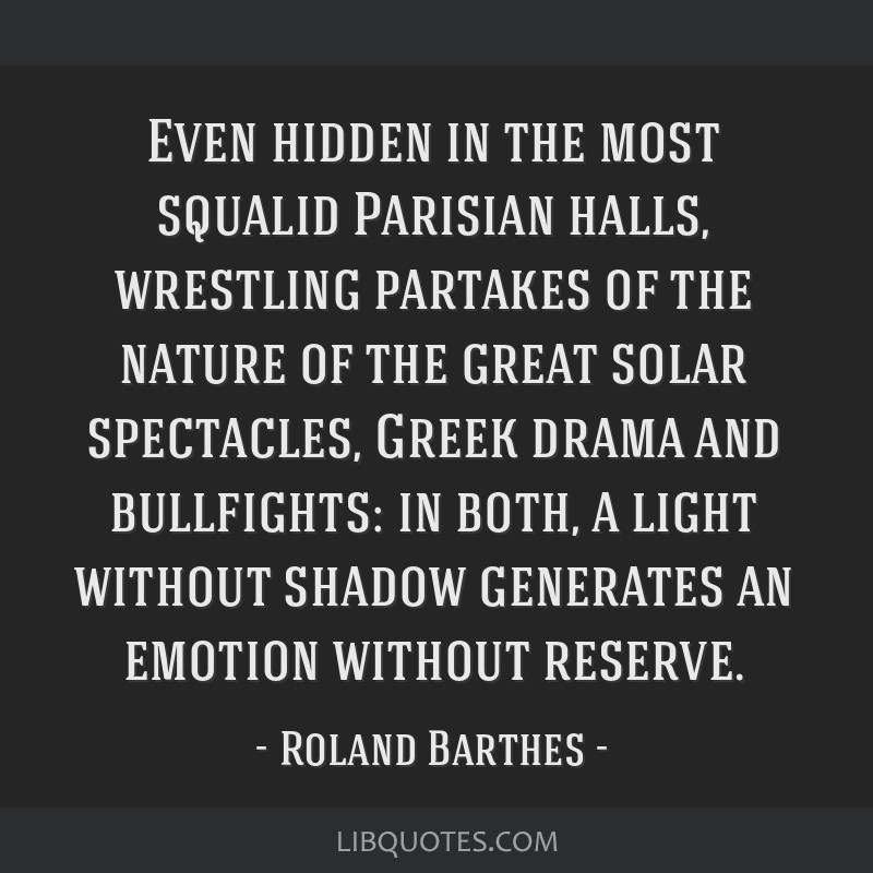 Even hidden in the most squalid Parisian halls, wrestling partakes of the nature of the great solar spectacles, Greek drama and bullfights: in both,...