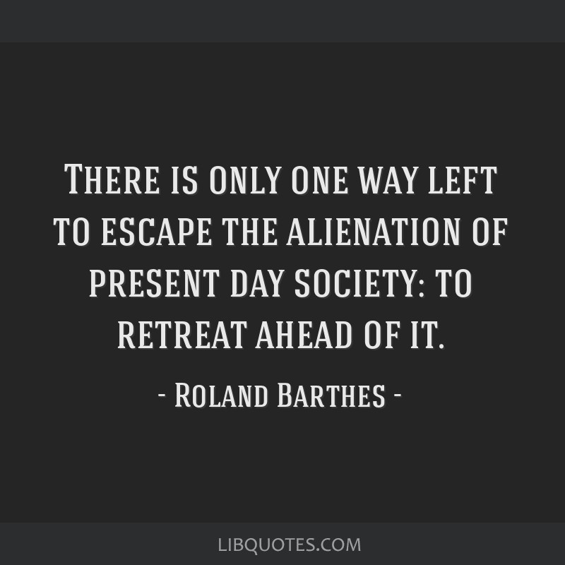 There is only one way left to escape the alienation of present day society: to retreat ahead of it.