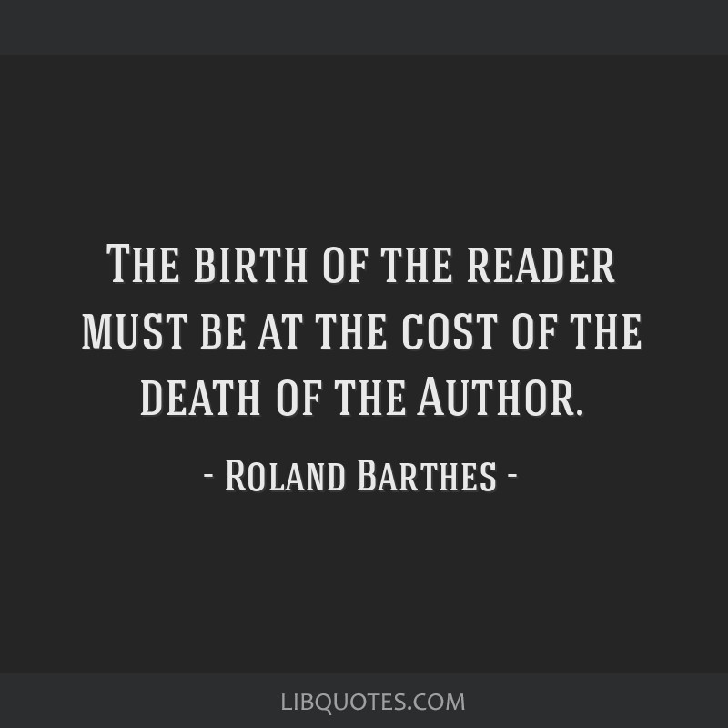 The birth of the reader must be at the cost of the death of the Author.