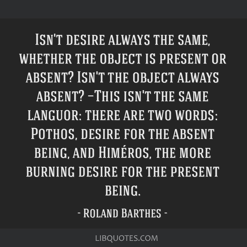 Isn't desire always the same, whether the object is present or absent? Isn't the object always absent? —This isn't the same languor: there are two...