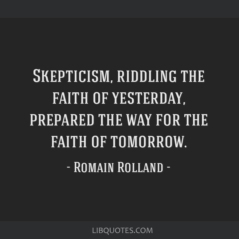 Skepticism, riddling the faith of yesterday, prepared the way for the faith of tomorrow.