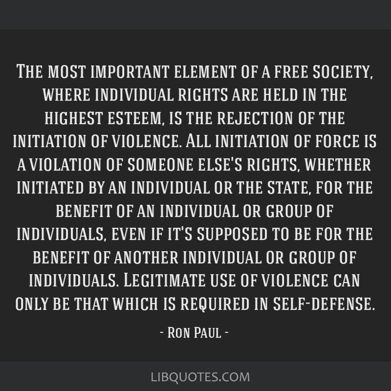 The most important element of a free society, where individual rights are held in the highest esteem, is the rejection of the initiation of violence. ...