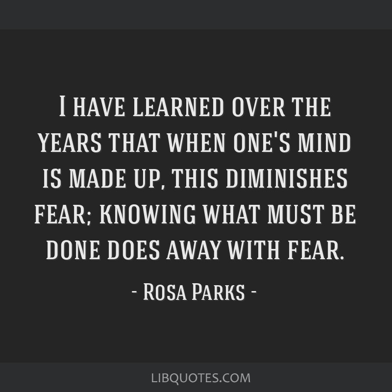I have learned over the years that when one's mind is made up, this diminishes fear; knowing what must be done does away with fear.