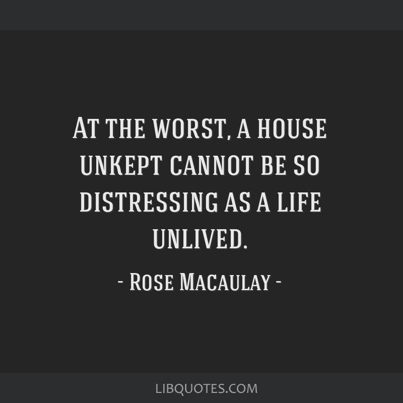 At the worst, a house unkept cannot be so distressing as a life unlived.