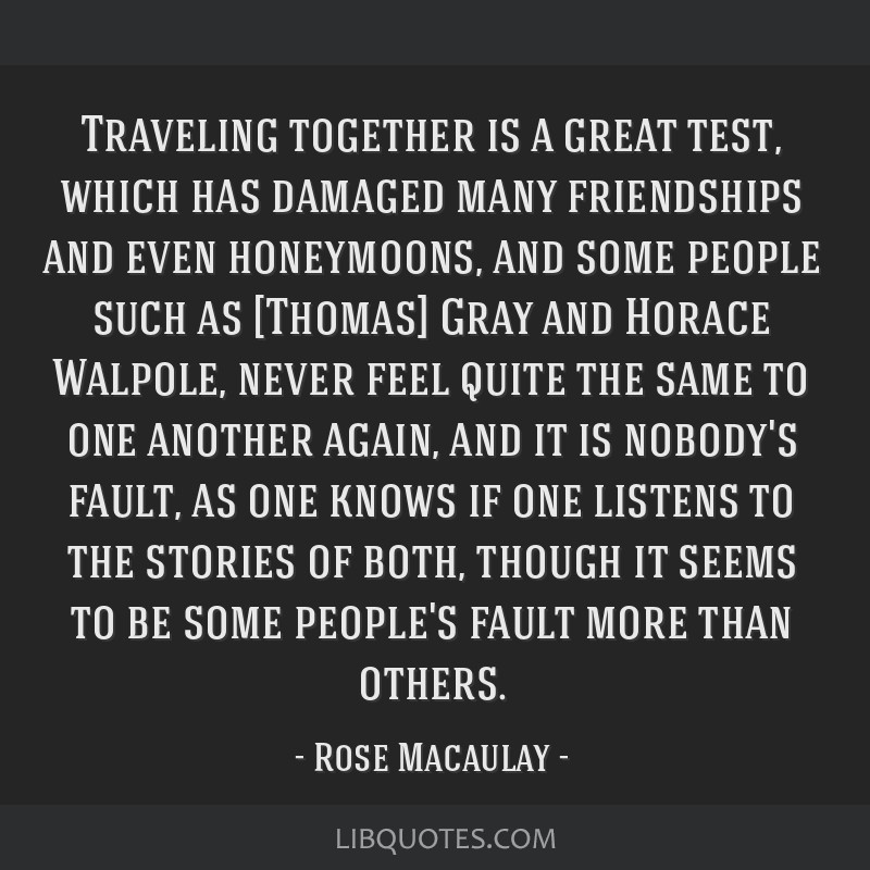 Traveling together is a great test, which has damaged many friendships and even honeymoons, and some people such as [Thomas] Gray and Horace Walpole, ...