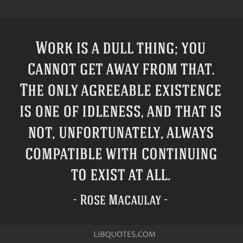 Work is a dull thing; you cannot get away from that. The only agreeable existence is one of idleness, and that is not, unfortunately, always...