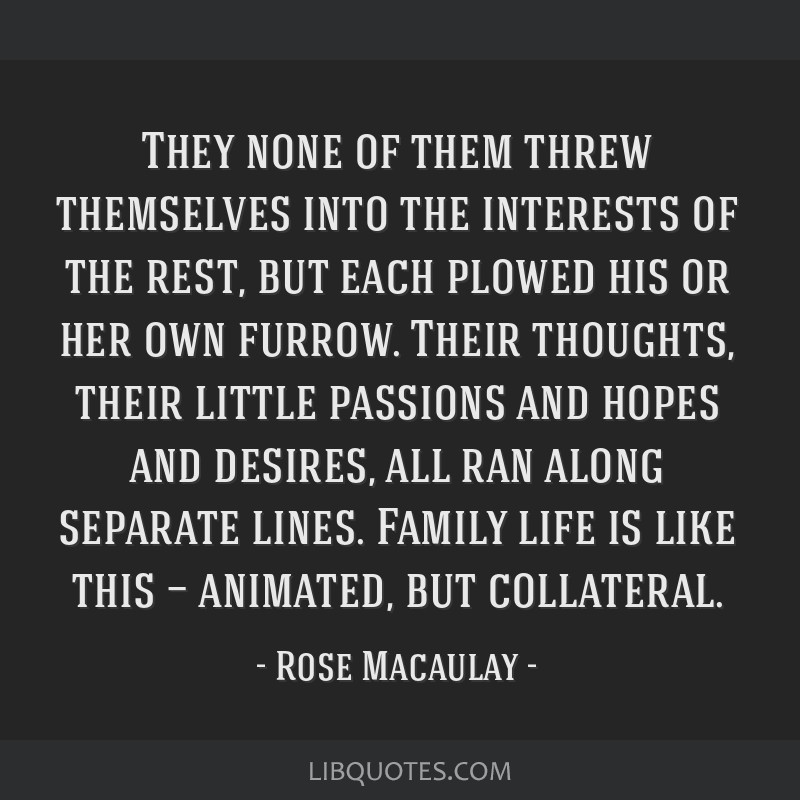They none of them threw themselves into the interests of the rest, but each plowed his or her own furrow. Their thoughts, their little passions and...