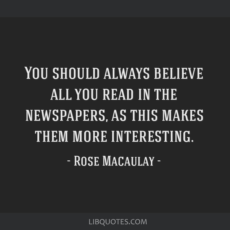 You should always believe all you read in the newspapers, as this makes them more interesting.