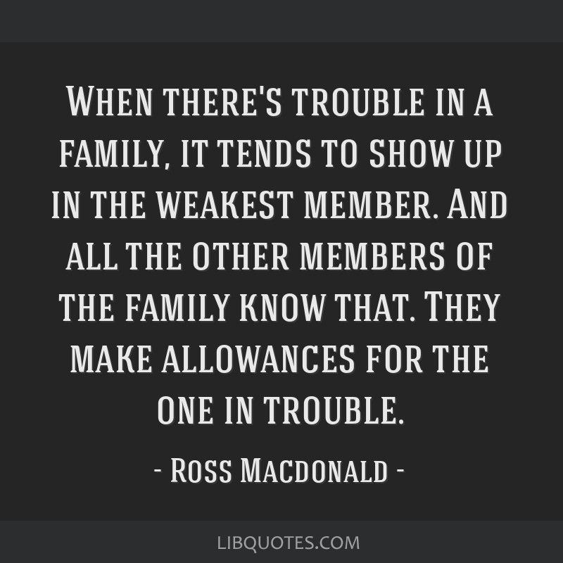 When there's trouble in a family, it tends to show up in the weakest member. And all the other members of the family know that. They make allowances...