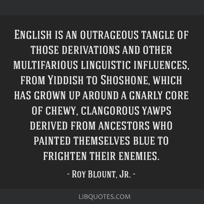 English is an outrageous tangle of those derivations and other multifarious linguistic influences, from Yiddish to Shoshone, which has grown up...