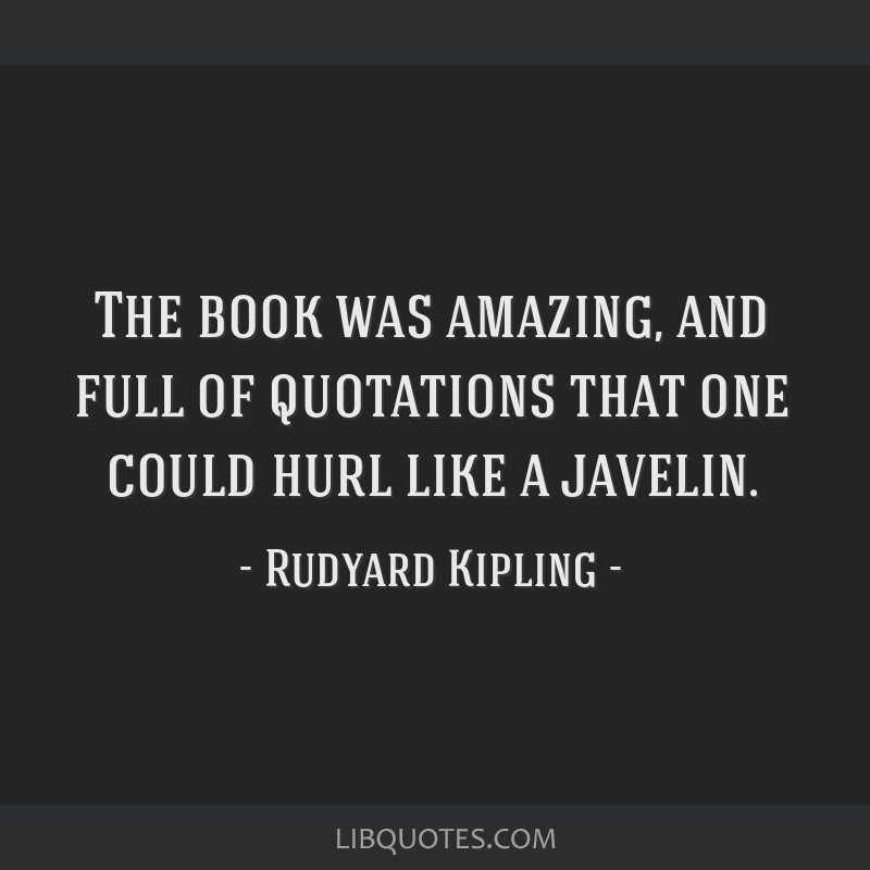 The book was amazing, and full of quotations that one could hurl like a javelin.