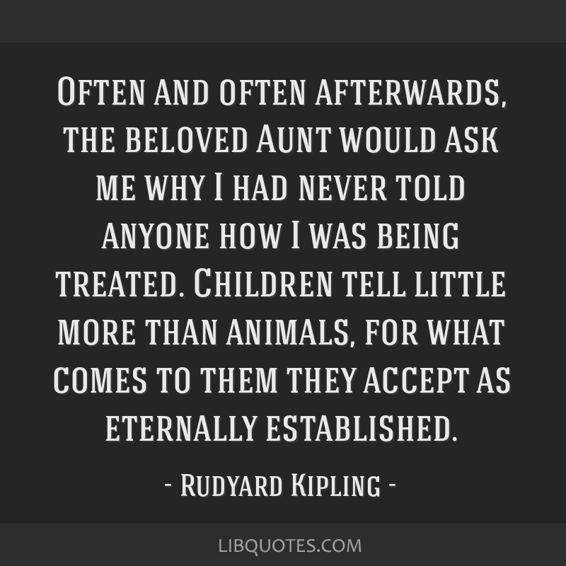 Often and often afterwards, the beloved Aunt would ask me why I had never told anyone how I was being treated. Children tell little more than...