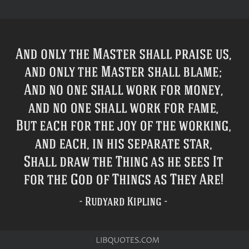 And only the Master shall praise us, and only the Master shall blame; And no one shall work for money, and no one shall work for fame, But each for...