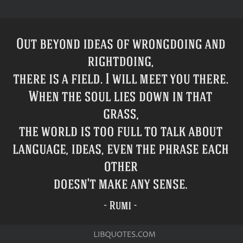 Out beyond ideas of wrongdoing and rightdoing, there is a field. I will meet you there. When the soul lies down in that grass, the world is too full...