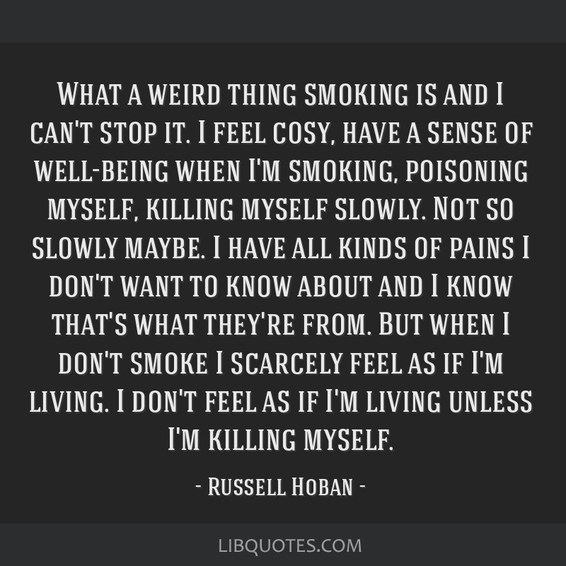 What a weird thing smoking is and I can't stop it. I feel cosy, have a sense of well-being when I'm smoking, poisoning myself, killing myself slowly. ...
